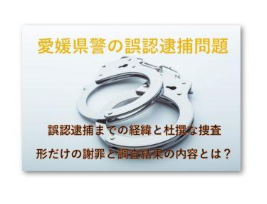 【ずさんな捜査】愛媛県警の誤認逮捕問題のまとめ【不適切だが違法ではない!】