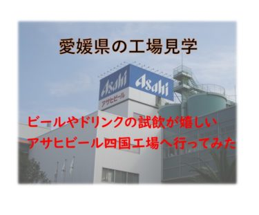 【工場見学】ビールの試飲が嬉しいアサヒビール四国工場へ行ってみた