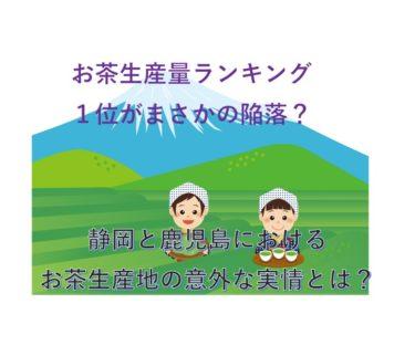茶葉生産量1位の県がついに陥落?静岡茶が大ピンチなその理由とは?【鹿児島の猛追!】