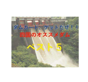 【ダムカードゲットだぜ!】四国のダムはここへ行け!オススメのダムベスト5!