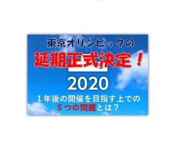 東京オリンピック、1年程度の延期がついに決定!立ちはだかる5つの課題とは?【新型コロナウイルスの影響】