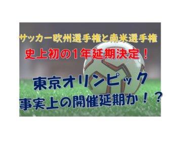 """東京オリンピック事実上の開催延期か!?サッカー欧州選手権""""史上初""""1年延期、南米選手権も延期"""