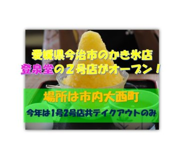 【登泉堂】愛媛県今治の有名かき氷店に2号店がオープン!2020年夏は2店共テイクアウト専門店に