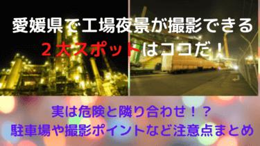 【実は危険と隣り合わせ!?】愛媛県で工場夜景が撮影できる2大お勧めスポットはココだ!【駐車場、撮影ポイント、注意点等一覧まとめ】